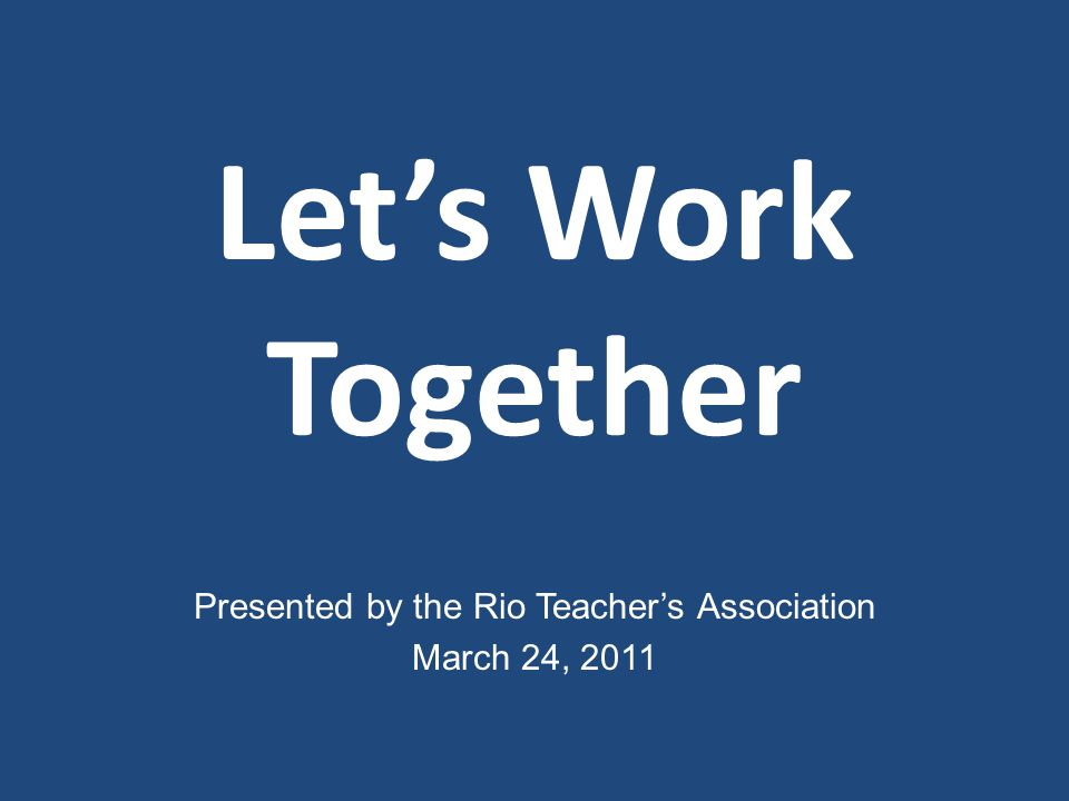 Let's Work Together Presented by the Rio Teacher's Association March 24, 2011