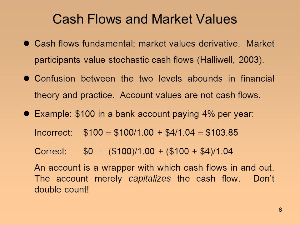 6 Cash Flows and Market Values Cash flows fundamental; market values derivative. Market participants value stochastic cash flows (Halliwell, 2003). Co