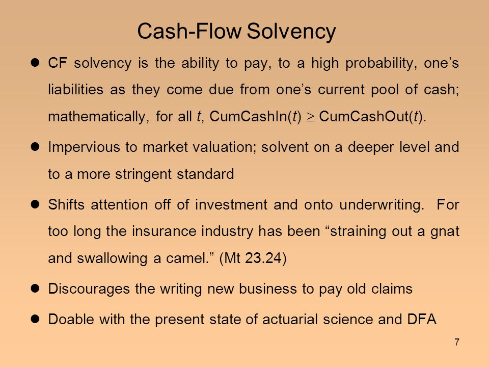 7 Cash-Flow Solvency CF solvency is the ability to pay, to a high probability, one's liabilities as they come due from one's current pool of cash; mat