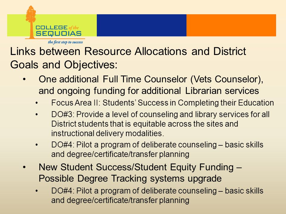 Links between Resource Allocations and District Goals and Objectives: One additional Full Time Counselor (Vets Counselor), and ongoing funding for additional Librarian services Focus Area II: Students' Success in Completing their Education DO#3: Provide a level of counseling and library services for all District students that is equitable across the sites and instructional delivery modalities.