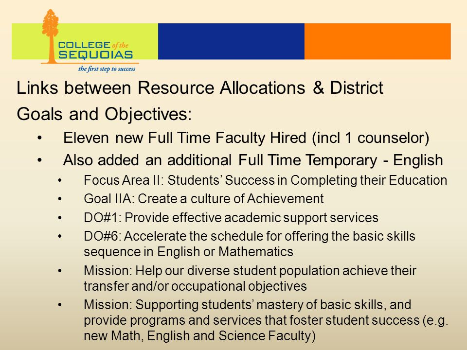 Links between Resource Allocations & District Goals and Objectives: Eleven new Full Time Faculty Hired (incl 1 counselor) Also added an additional Full Time Temporary - English Focus Area II: Students' Success in Completing their Education Goal IIA: Create a culture of Achievement DO#1: Provide effective academic support services DO#6: Accelerate the schedule for offering the basic skills sequence in English or Mathematics Mission: Help our diverse student population achieve their transfer and/or occupational objectives Mission: Supporting students' mastery of basic skills, and provide programs and services that foster student success (e.g.