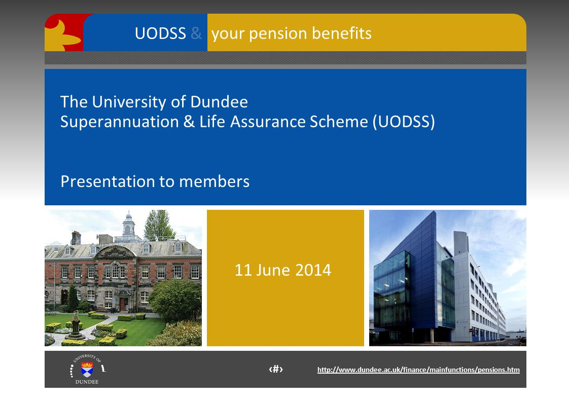 1 http://www.dundee.ac.uk/finance/mainfunctions/pensions.htm your pension benefits UODSS & The University of Dundee Superannuation & Life Assurance Scheme (UODSS) Presentation to members 11 June 2014