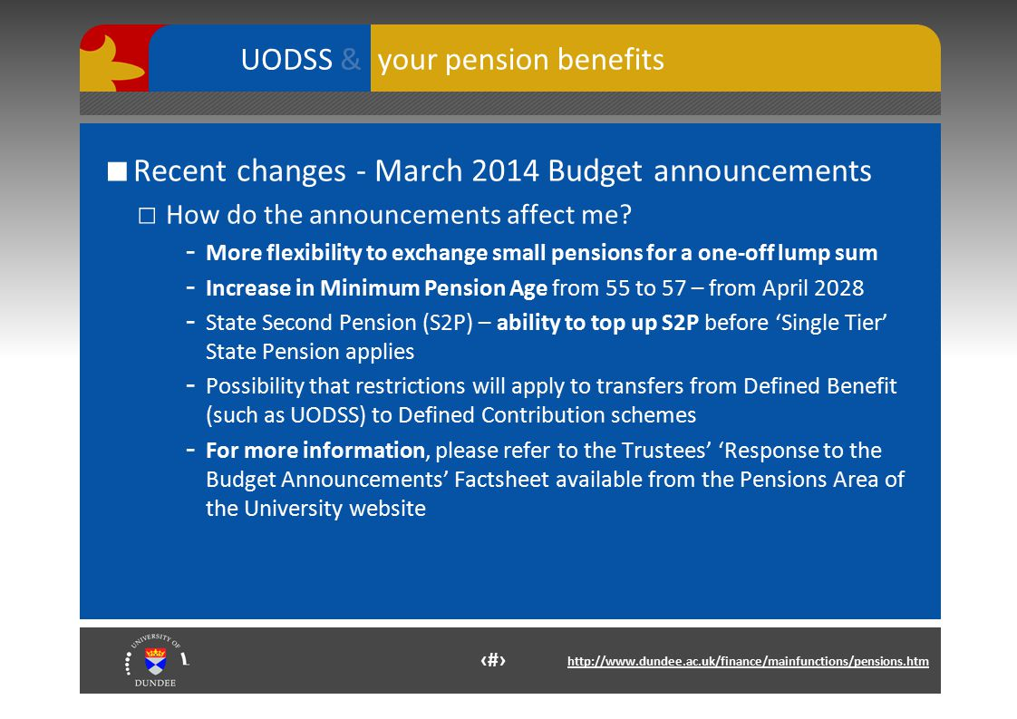 10 http://www.dundee.ac.uk/finance/mainfunctions/pensions.htm your pension benefits UODSS & ■ Recent changes - March 2014 Budget announcements □ How do the announcements affect me.
