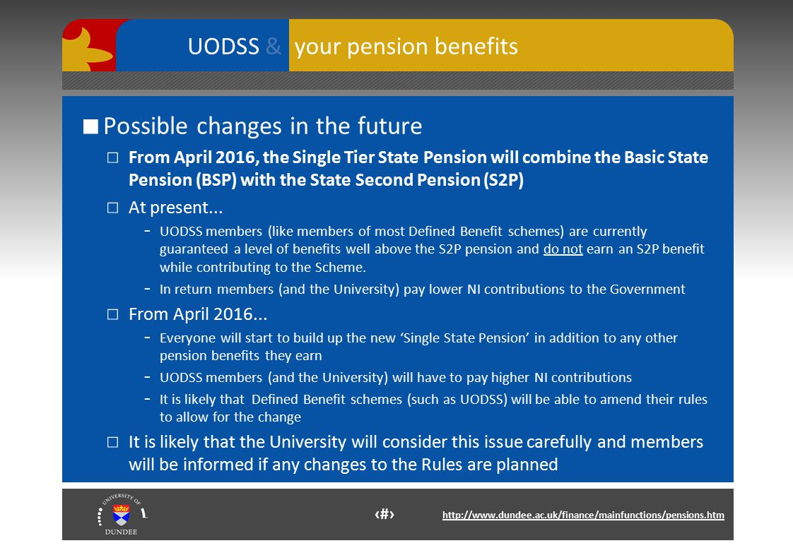 11 http://www.dundee.ac.uk/finance/mainfunctions/pensions.htm your pension benefits UODSS & ■ Possible changes in the future □ From April 2016, the Single Tier State Pension will combine the Basic State Pension (BSP) with the State Second Pension (S2P) □ At present...