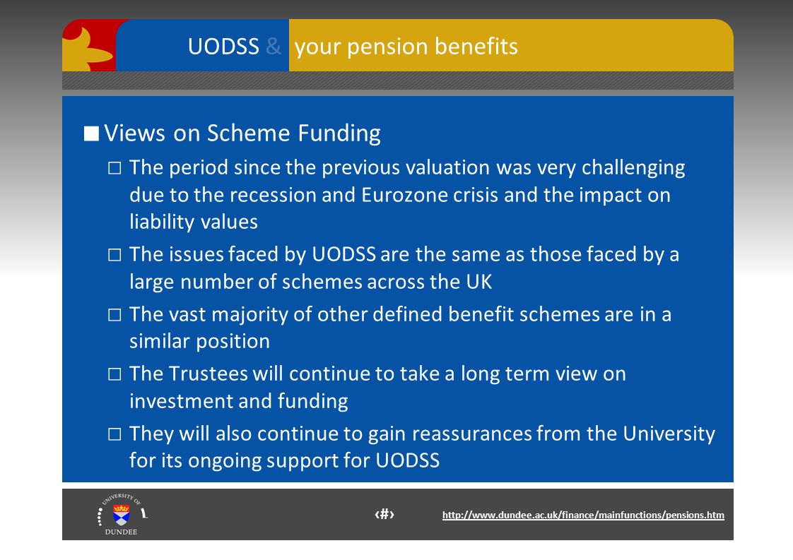 13 http://www.dundee.ac.uk/finance/mainfunctions/pensions.htm your pension benefits UODSS & ■ Views on Scheme Funding □ The period since the previous