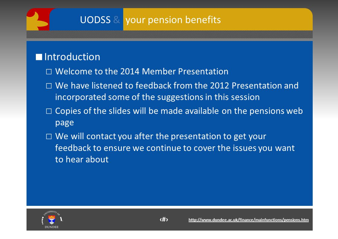 3 http://www.dundee.ac.uk/finance/mainfunctions/pensions.htm your pension benefits UODSS & ■ Introduction □ Welcome to the 2014 Member Presentation □