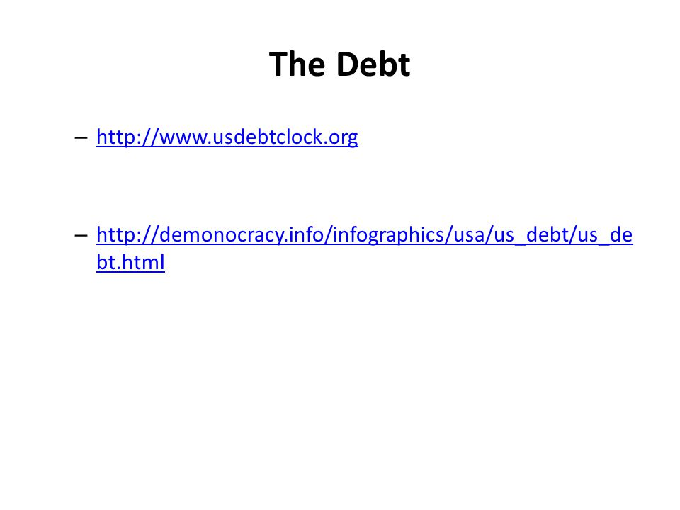 The Debt – http://www.usdebtclock.org http://www.usdebtclock.org – http://demonocracy.info/infographics/usa/us_debt/us_de bt.html http://demonocracy.info/infographics/usa/us_debt/us_de bt.html