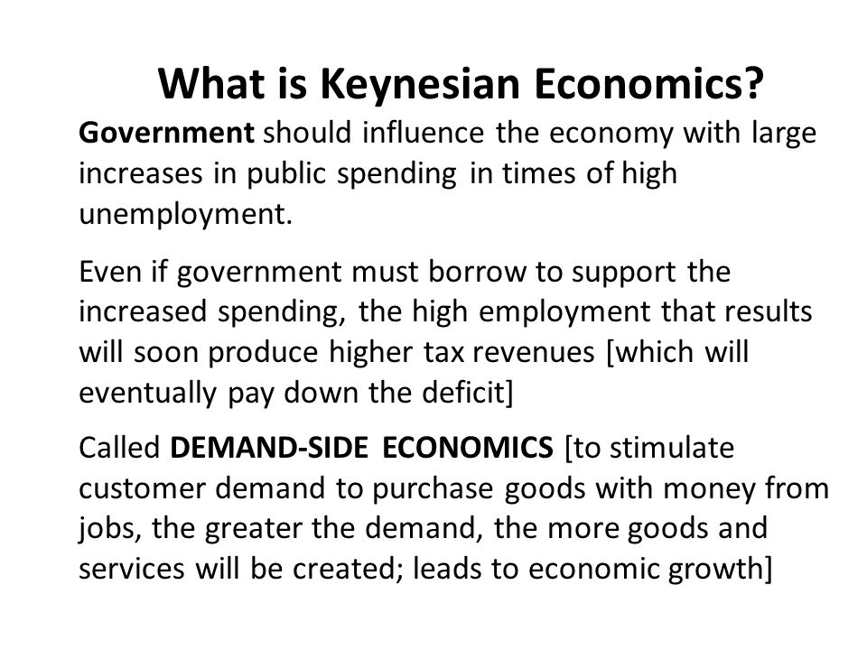 What is Keynesian Economics? Government should influence the economy with large increases in public spending in times of high unemployment. Even if go