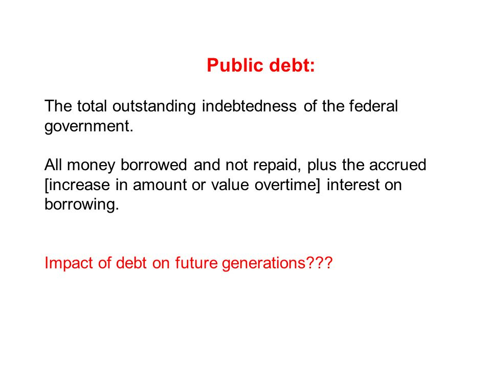 Public debt: The total outstanding indebtedness of the federal government.