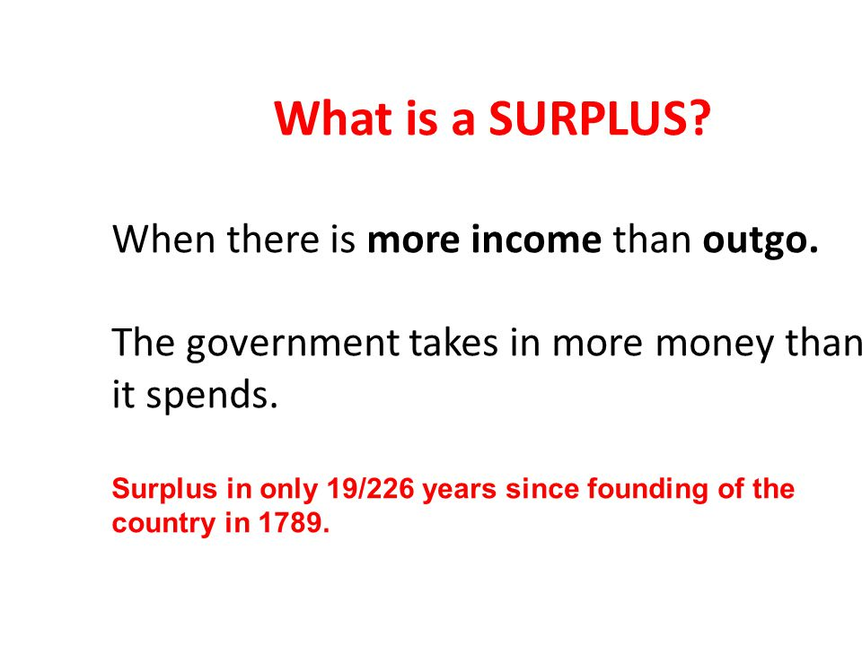 When there is more income than outgo. The government takes in more money than it spends.