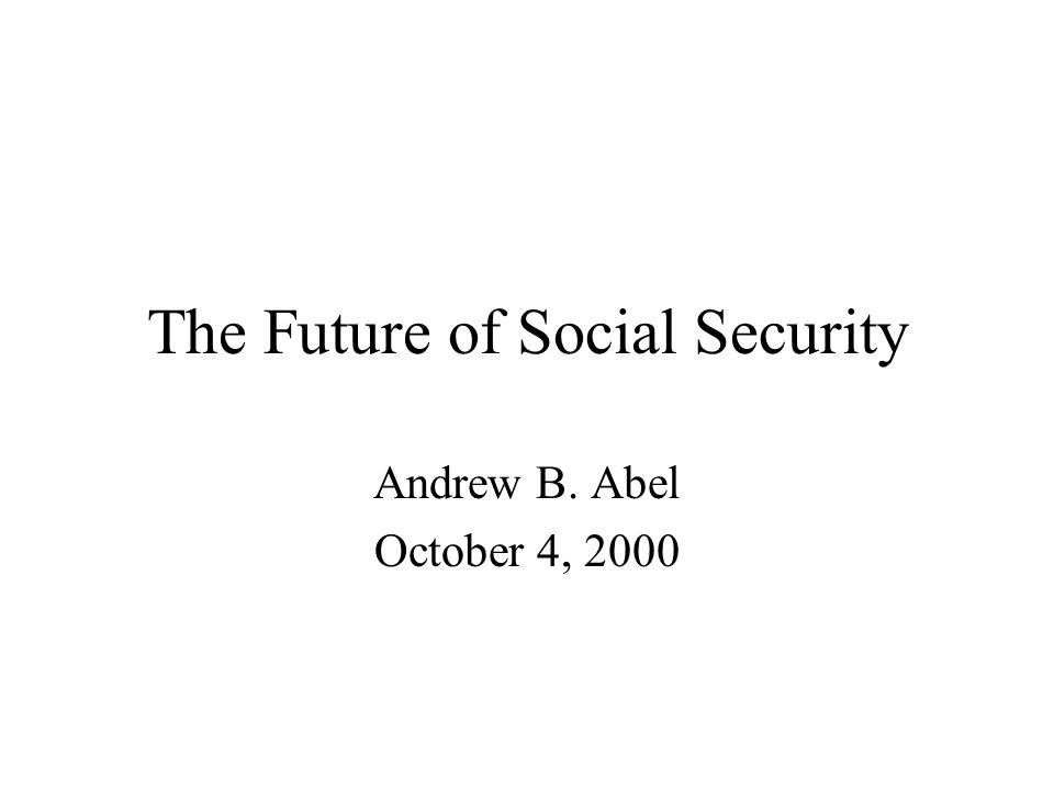 The Future of Social Security Andrew B. Abel October 4, 2000