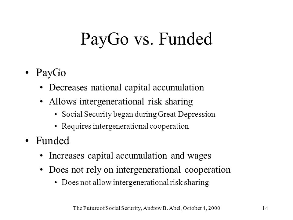 The Future of Social Security, Andrew B. Abel, October 4, 200014 PayGo vs. Funded PayGo Decreases national capital accumulation Allows intergeneration