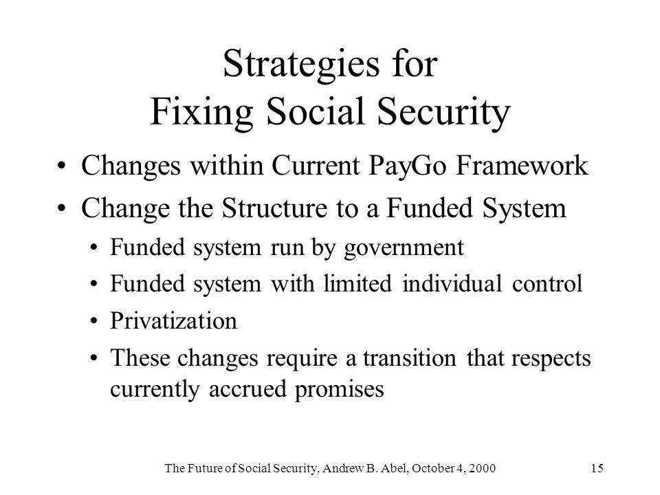 The Future of Social Security, Andrew B. Abel, October 4, 200015 Strategies for Fixing Social Security Changes within Current PayGo Framework Change t