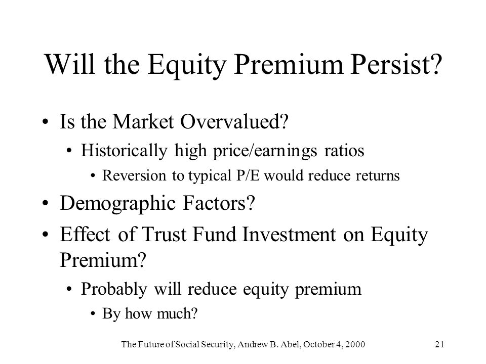 The Future of Social Security, Andrew B. Abel, October 4, 200021 Will the Equity Premium Persist? Is the Market Overvalued? Historically high price/ea