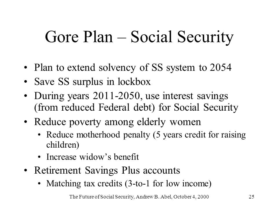 The Future of Social Security, Andrew B. Abel, October 4, 200025 Gore Plan – Social Security Plan to extend solvency of SS system to 2054 Save SS surp