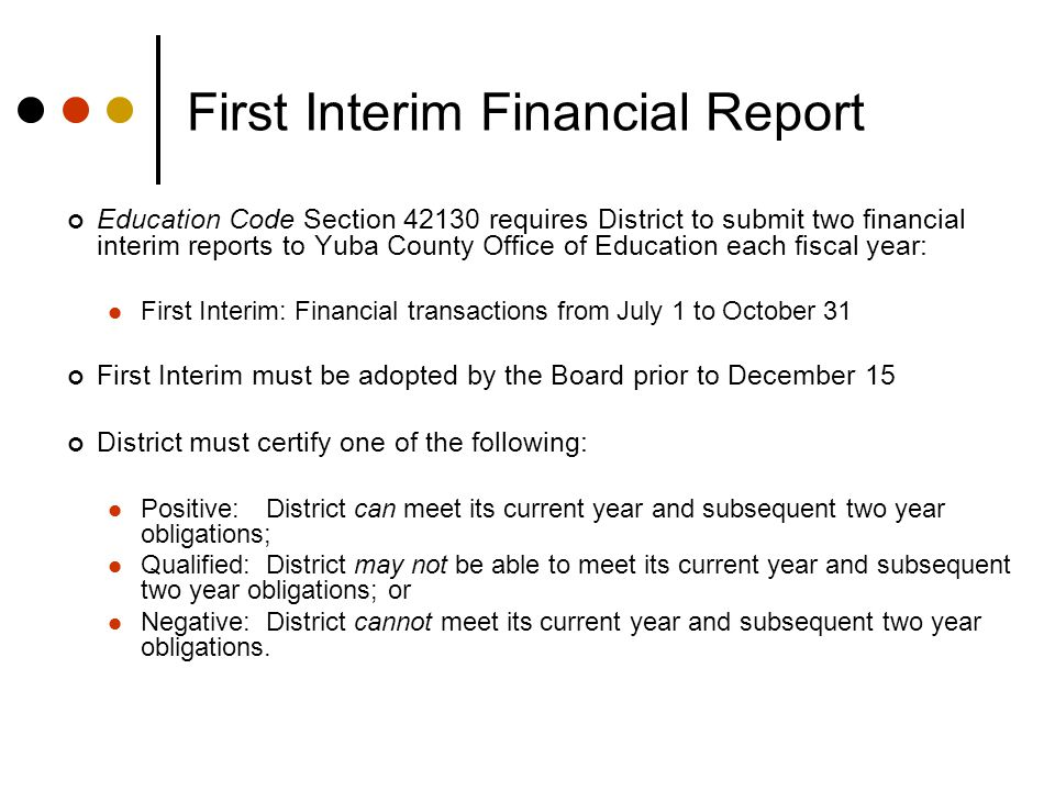 First Interim Financial Report Education Code Section 42130 requires District to submit two financial interim reports to Yuba County Office of Education each fiscal year: First Interim: Financial transactions from July 1 to October 31 First Interim must be adopted by the Board prior to December 15 District must certify one of the following: Positive:District can meet its current year and subsequent two year obligations; Qualified:District may not be able to meet its current year and subsequent two year obligations; or Negative:District cannot meet its current year and subsequent two year obligations.