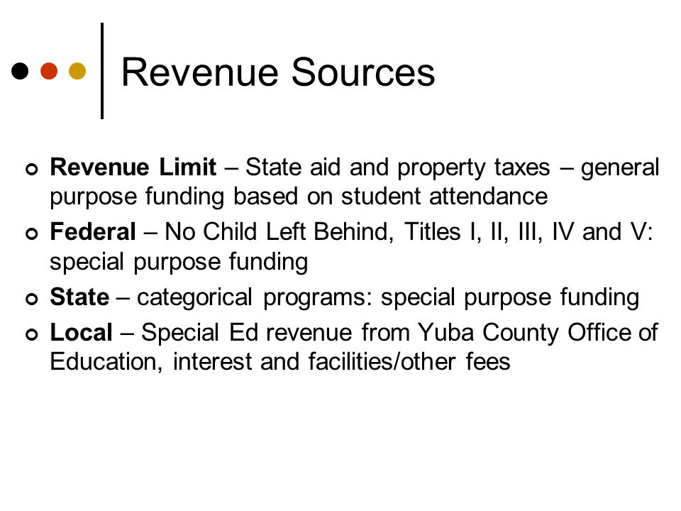 Revenue Sources Revenue Limit – State aid and property taxes – general purpose funding based on student attendance Federal – No Child Left Behind, Titles I, II, III, IV and V: special purpose funding State – categorical programs: special purpose funding Local – Special Ed revenue from Yuba County Office of Education, interest and facilities/other fees