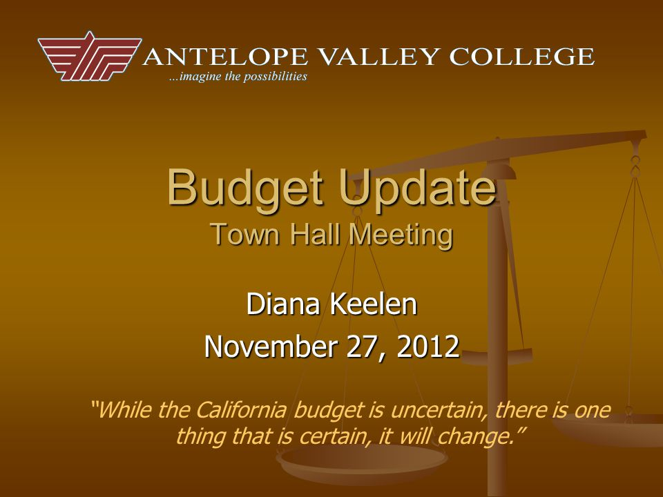 Budget Update Town Hall Meeting Diana Keelen November 27, 2012 While the California budget is uncertain, there is one thing that is certain, it will change.