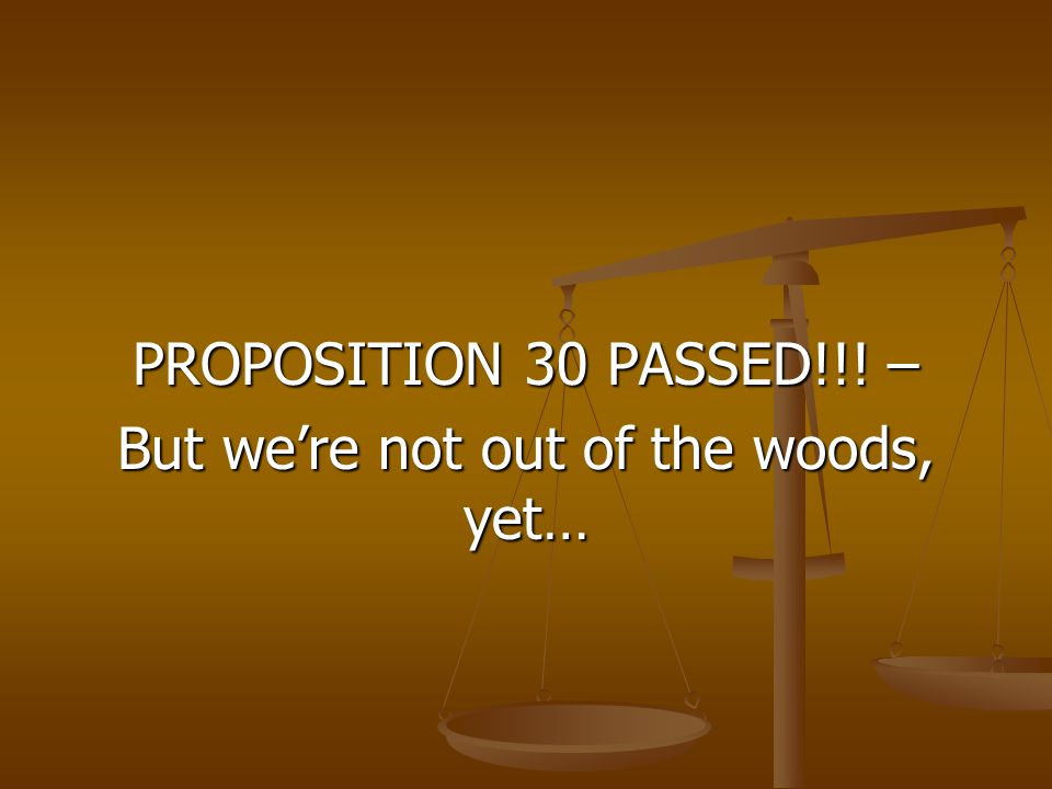 PROPOSITION 30 PASSED!!! – But we're not out of the woods, yet…