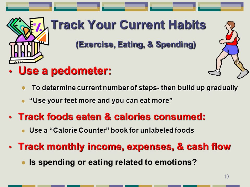 10 Track Your Current Habits (Exercise, Eating, & Spending) Use a pedometer: Use a pedometer: To determine current number of steps- then build up gradually To determine current number of steps- then build up gradually Use your feet more and you can eat more Use your feet more and you can eat more Track foods eaten & calories consumed: Track foods eaten & calories consumed: Use a Calorie Counter book for unlabeled foods Use a Calorie Counter book for unlabeled foods Track monthly income, expenses, & cash flow Track monthly income, expenses, & cash flow Is spending or eating related to emotions