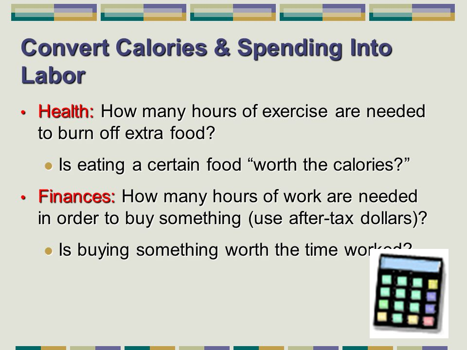 11 Convert Calories & Spending Into Labor Health: How many hours of exercise are needed to burn off extra food.