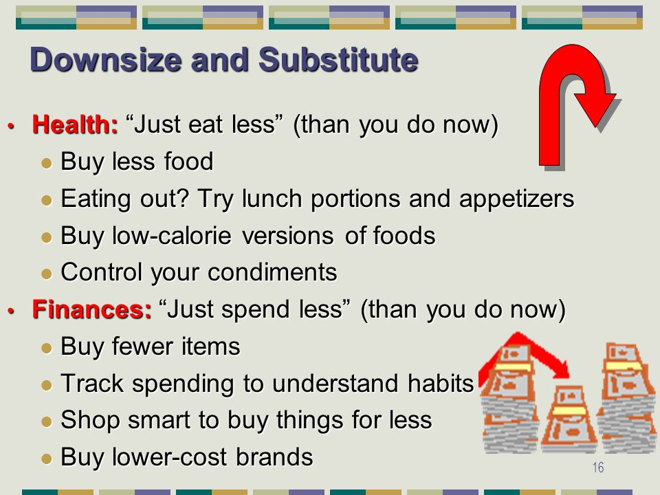 16 Downsize and Substitute Health: Just eat less (than you do now) Health: Just eat less (than you do now) Buy less food Buy less food Eating out.