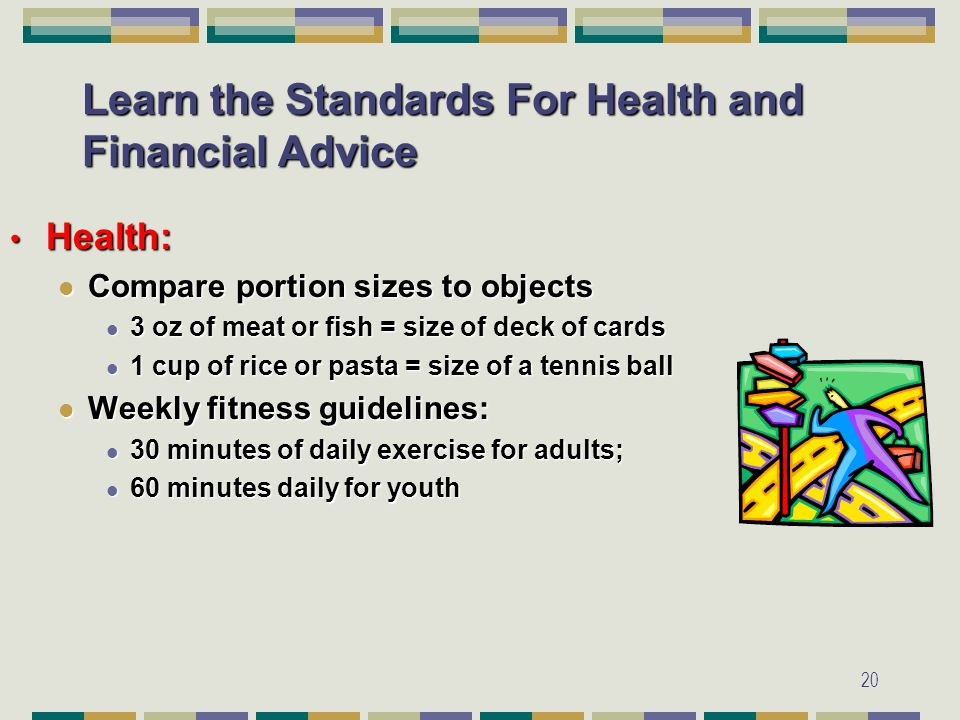20 Learn the Standards For Health and Financial Advice Health: Health: Compare portion sizes to objects Compare portion sizes to objects 3 oz of meat or fish = size of deck of cards 3 oz of meat or fish = size of deck of cards 1 cup of rice or pasta = size of a tennis ball 1 cup of rice or pasta = size of a tennis ball Weekly fitness guidelines: Weekly fitness guidelines: 30 minutes of daily exercise for adults; 30 minutes of daily exercise for adults; 60 minutes daily for youth 60 minutes daily for youth