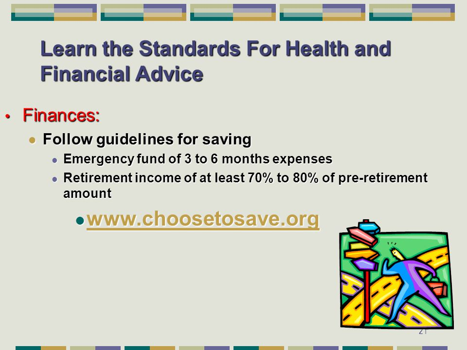 21 Learn the Standards For Health and Financial Advice Finances: Finances: Follow guidelines for saving Follow guidelines for saving Emergency fund of 3 to 6 months expenses Emergency fund of 3 to 6 months expenses Retirement income of at least 70% to 80% of pre-retirement amount Retirement income of at least 70% to 80% of pre-retirement amount www.choosetosave.org www.choosetosave.org www.choosetosave.org