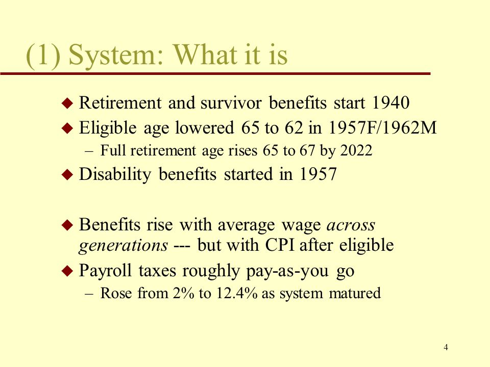 4 (1) System: What it is u Retirement and survivor benefits start 1940 u Eligible age lowered 65 to 62 in 1957F/1962M –Full retirement age rises 65 to 67 by 2022 u Disability benefits started in 1957 u Benefits rise with average wage across generations --- but with CPI after eligible u Payroll taxes roughly pay-as-you go –Rose from 2% to 12.4% as system matured