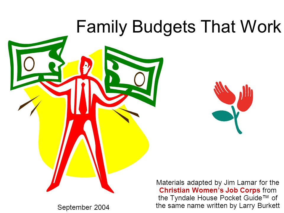 1 Family Budgets That Work Materials adapted by Jim Lamar for the Christian Women's Job Corps from the Tyndale House Pocket Guide™ of the same name written by Larry Burkett September 2004