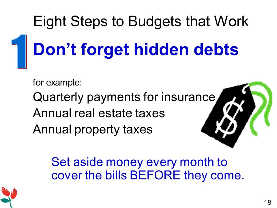 18 Eight Steps to Budgets that Work Don't forget hidden debts for example: Quarterly payments for insurance Annual real estate taxes Annual property taxes Set aside money every month to cover the bills BEFORE they come.
