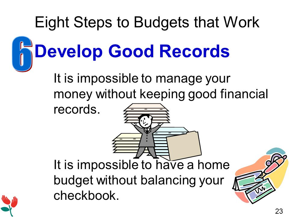 23 Eight Steps to Budgets that Work Develop Good Records It is impossible to manage your money without keeping good financial records.