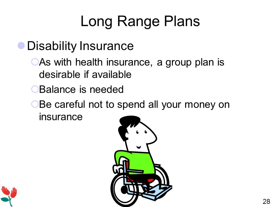 28 Long Range Plans Disability Insurance  As with health insurance, a group plan is desirable if available  Balance is needed  Be careful not to spend all your money on insurance