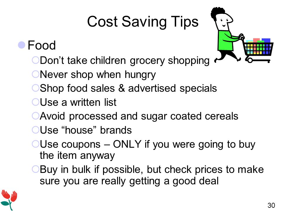 30 Cost Saving Tips Food  Don't take children grocery shopping  Never shop when hungry  Shop food sales & advertised specials  Use a written list  Avoid processed and sugar coated cereals  Use house brands  Use coupons – ONLY if you were going to buy the item anyway  Buy in bulk if possible, but check prices to make sure you are really getting a good deal