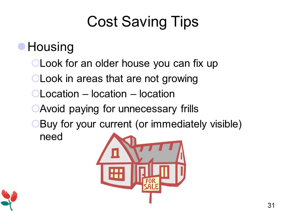31 Cost Saving Tips Housing  Look for an older house you can fix up  Look in areas that are not growing  Location – location – location  Avoid paying for unnecessary frills  Buy for your current (or immediately visible) need