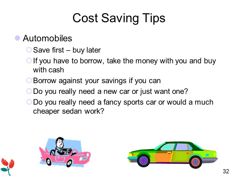 32 Cost Saving Tips Automobiles  Save first – buy later  If you have to borrow, take the money with you and buy with cash  Borrow against your savings if you can  Do you really need a new car or just want one.