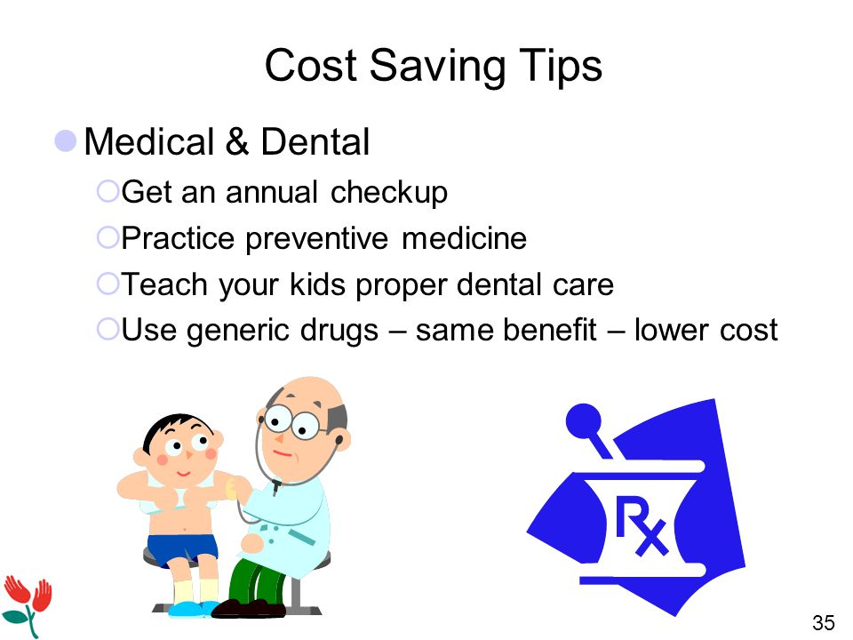 35 Cost Saving Tips Medical & Dental  Get an annual checkup  Practice preventive medicine  Teach your kids proper dental care  Use generic drugs – same benefit – lower cost