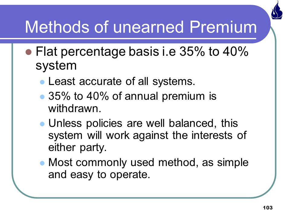 103 Methods of unearned Premium Flat percentage basis i.e 35% to 40% system Least accurate of all systems.
