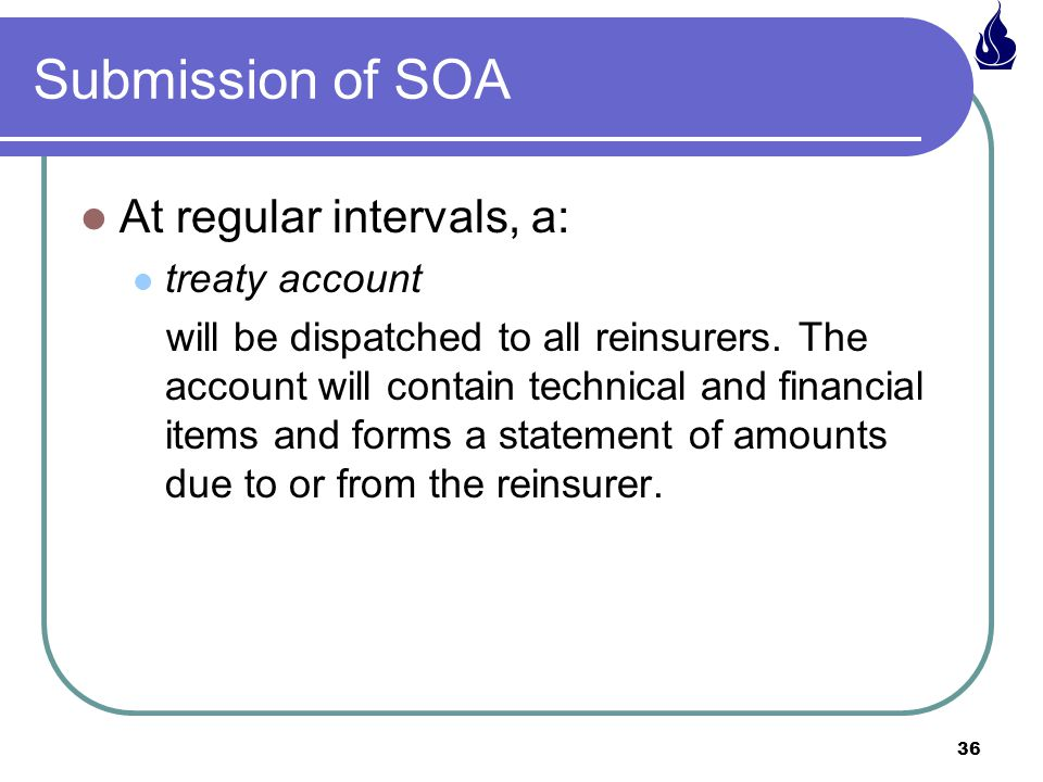 36 Submission of SOA At regular intervals, a: treaty account will be dispatched to all reinsurers.