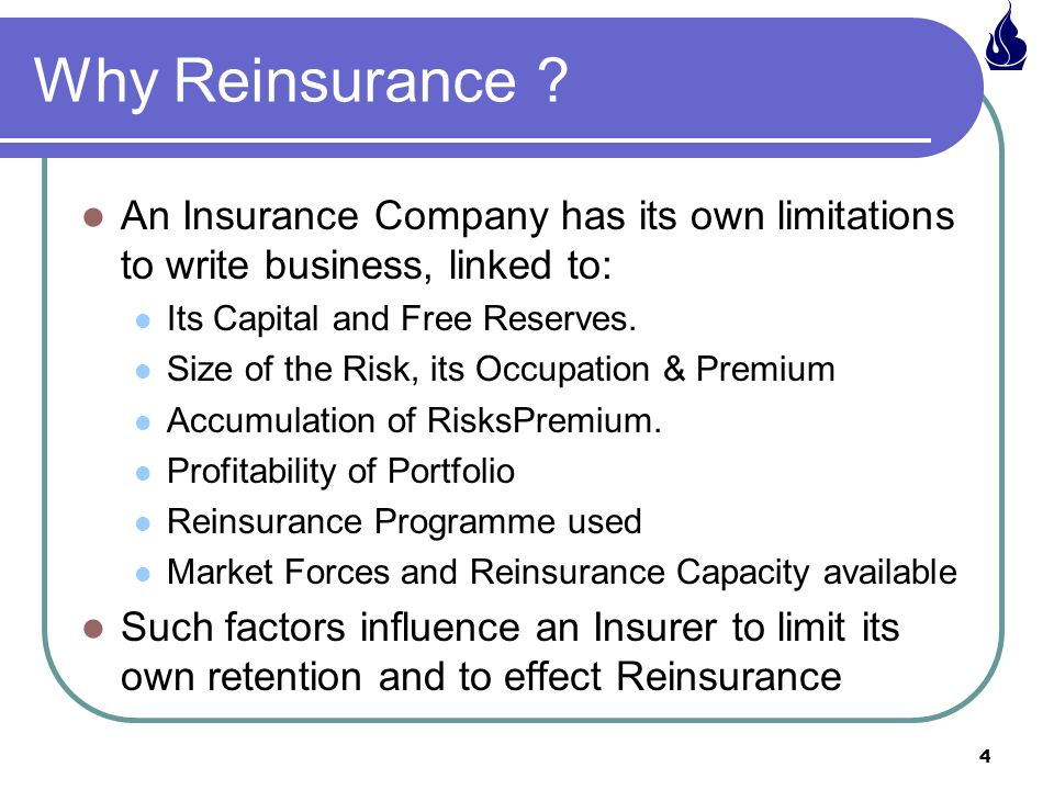 4 Why Reinsurance ? An Insurance Company has its own limitations to write business, linked to: Its Capital and Free Reserves. Size of the Risk, its Oc