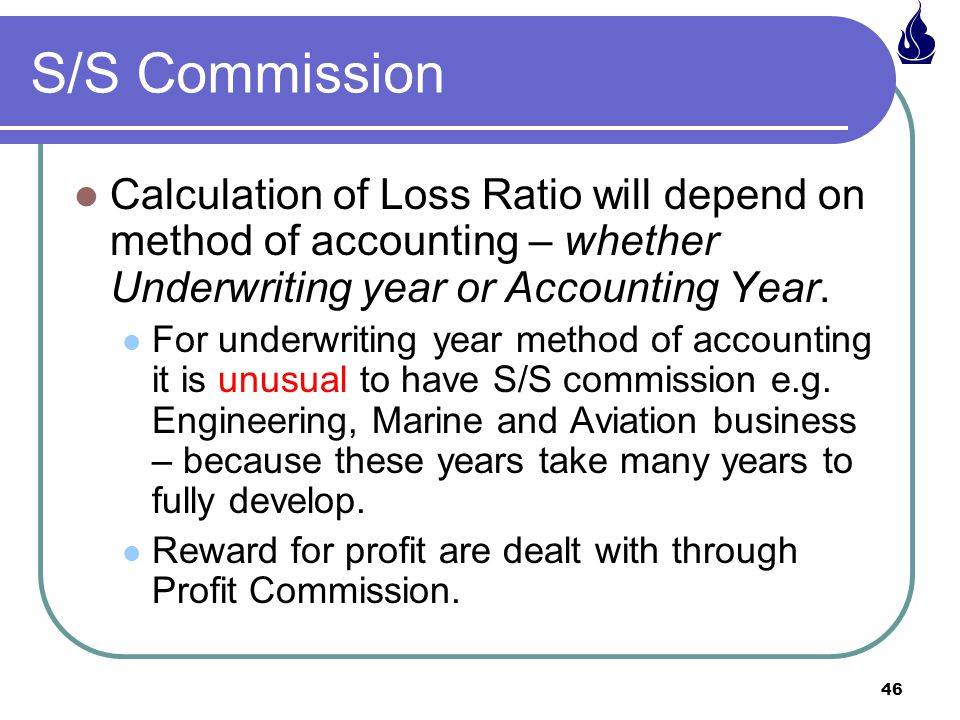 46 S/S Commission Calculation of Loss Ratio will depend on method of accounting – whether Underwriting year or Accounting Year.