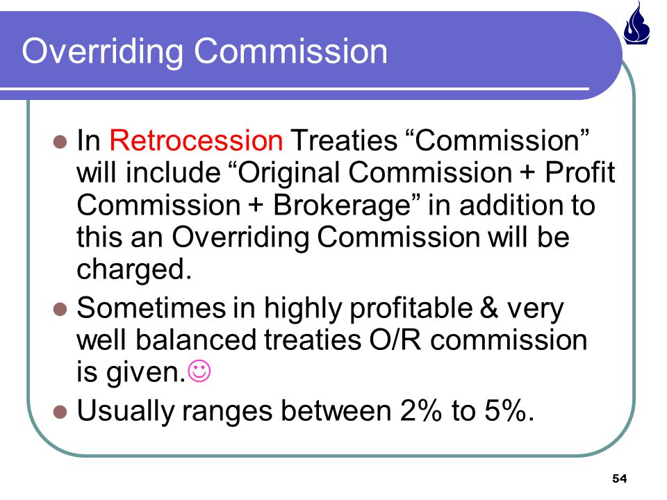 54 In Retrocession Treaties Commission will include Original Commission + Profit Commission + Brokerage in addition to this an Overriding Commission will be charged.