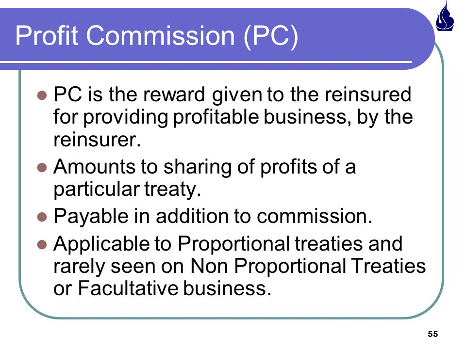55 Profit Commission (PC) PC is the reward given to the reinsured for providing profitable business, by the reinsurer.