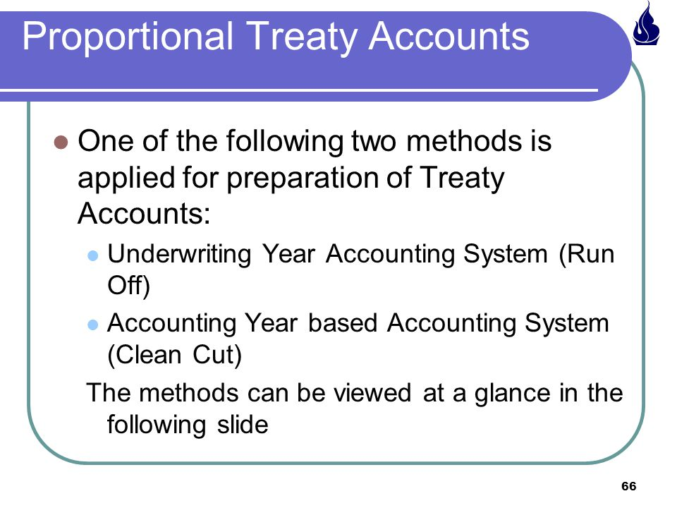 66 Proportional Treaty Accounts One of the following two methods is applied for preparation of Treaty Accounts: Underwriting Year Accounting System (Run Off) Accounting Year based Accounting System (Clean Cut) The methods can be viewed at a glance in the following slide