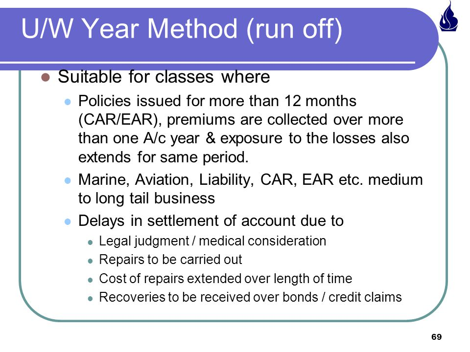 69 U/W Year Method (run off) Suitable for classes where Policies issued for more than 12 months (CAR/EAR), premiums are collected over more than one A/c year & exposure to the losses also extends for same period.
