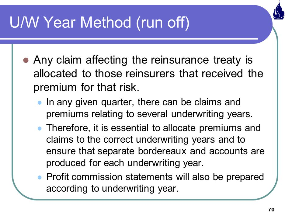 70 U/W Year Method (run off) Any claim affecting the reinsurance treaty is allocated to those reinsurers that received the premium for that risk.