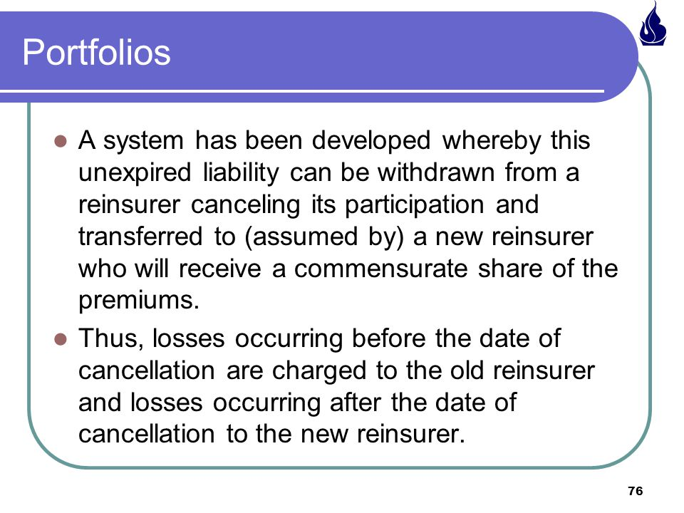 76 Portfolios A system has been developed whereby this unexpired liability can be withdrawn from a reinsurer canceling its participation and transferred to (assumed by) a new reinsurer who will receive a commensurate share of the premiums.