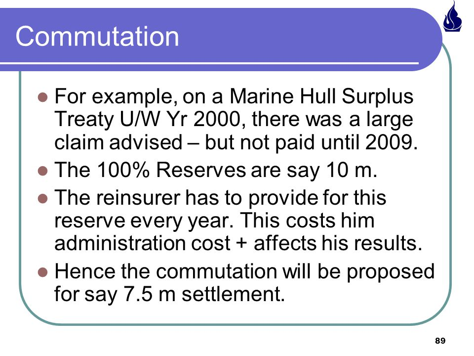 89 Commutation For example, on a Marine Hull Surplus Treaty U/W Yr 2000, there was a large claim advised – but not paid until 2009.