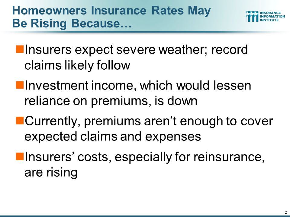 12/01/09 - 9pm 2 Homeowners Insurance Rates May Be Rising Because… Insurers expect severe weather; record claims likely follow Investment income, which would lessen reliance on premiums, is down Currently, premiums aren't enough to cover expected claims and expenses Insurers' costs, especially for reinsurance, are rising