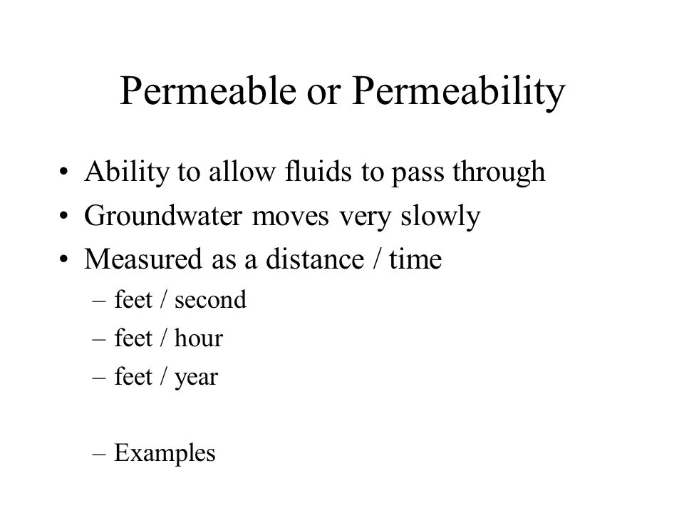 Permeable or Permeability Ability to allow fluids to pass through Groundwater moves very slowly Measured as a distance / time –feet / second –feet / hour –feet / year –Examples